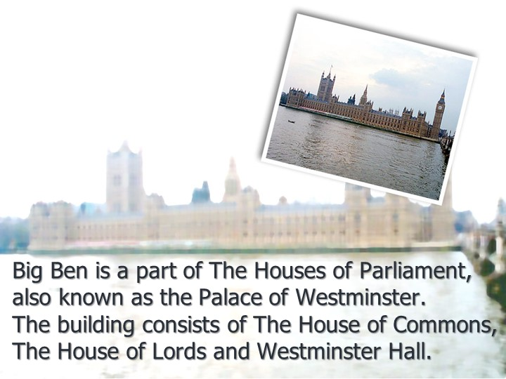 Big Ben is a part of The Houses of Parliament,  also known as the Palace of...