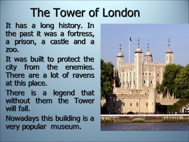 The Tower of LondonIt has a long history. In the past it was a fortress, a pr...