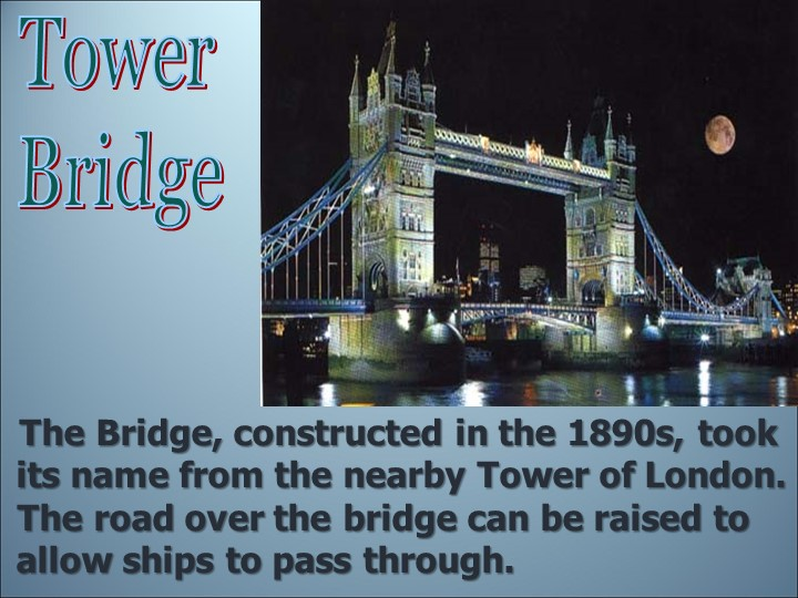Tower Bridge   The Bridge, constructed in the 1890s, took its name from the...