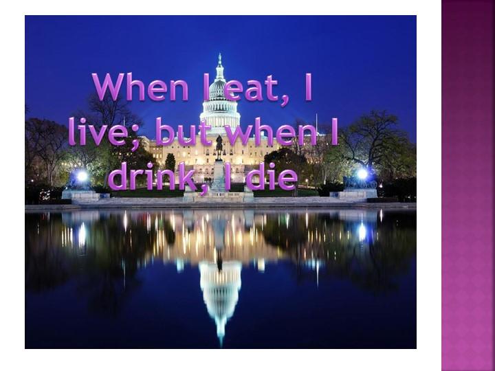 When I eat, I live; but when I drink, I die
