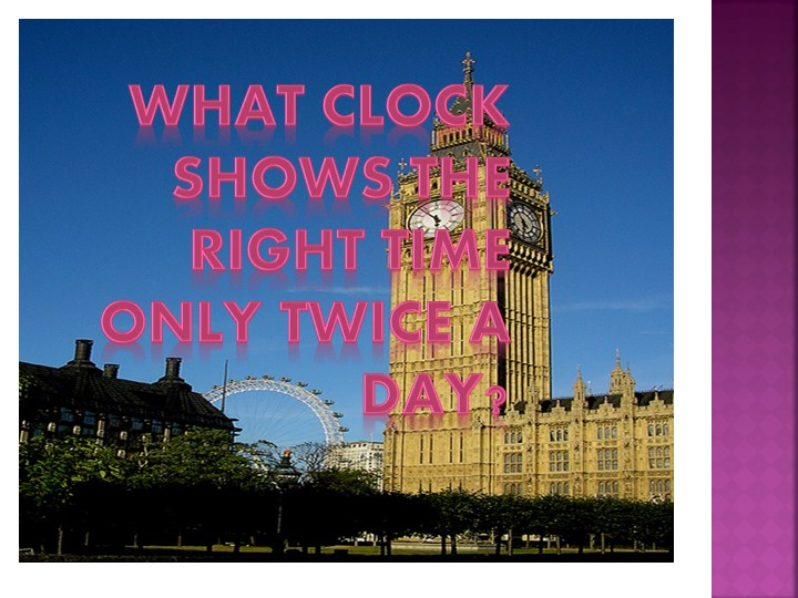 What clock shows the right time only twice a day?