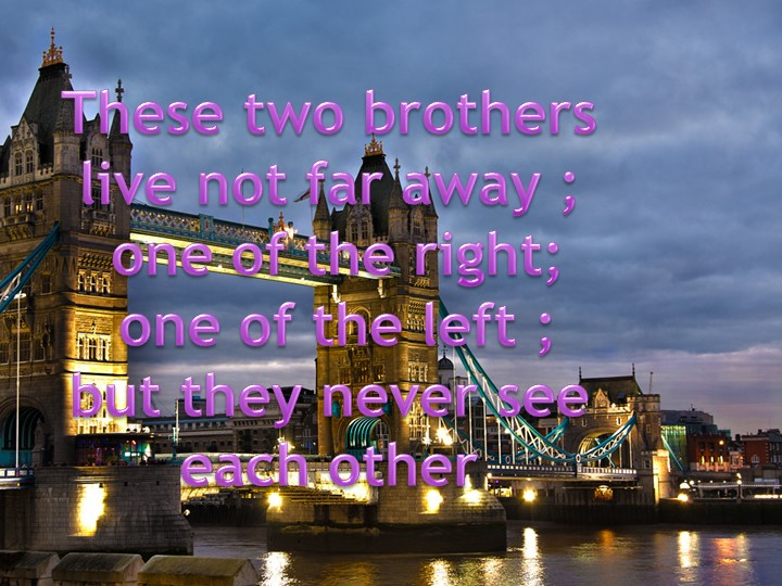 These two brothers live not far away ; one of the right; one of the left ;...