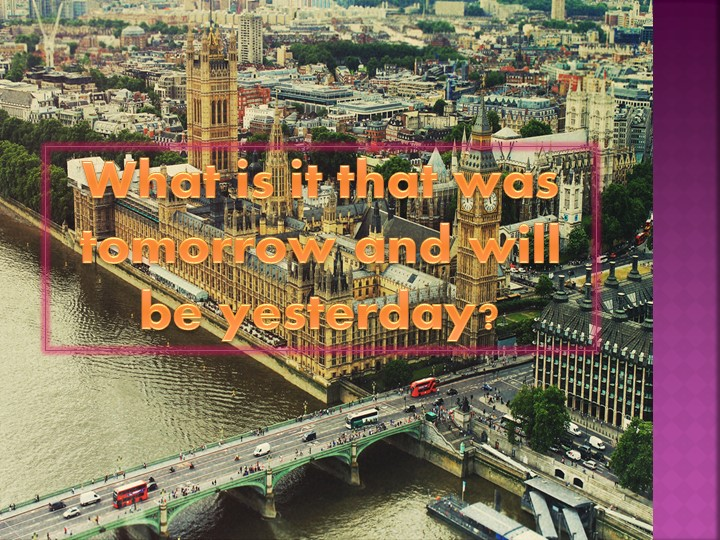 What is it that was tomorrow and will be yesterday?