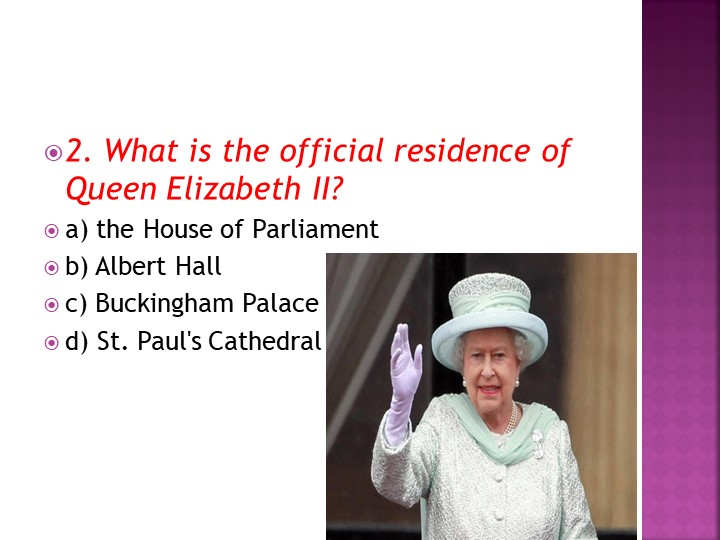 2. What is the official residence of Queen Elizabeth II?a) the House of Parl...