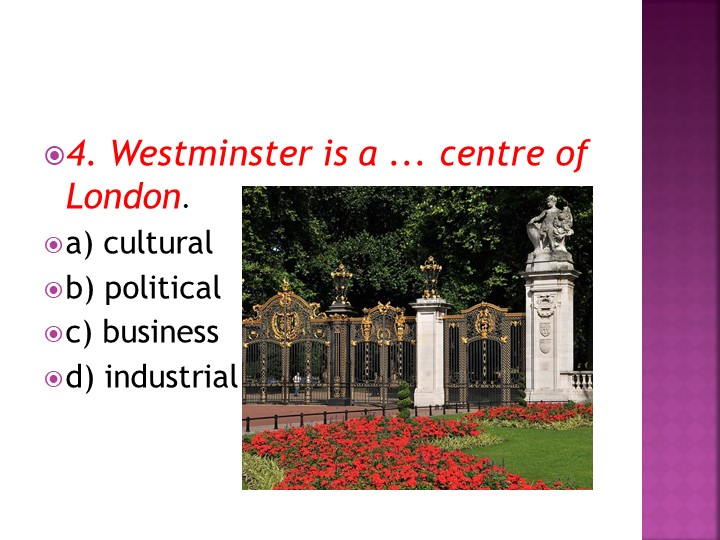 4. Westminster is a ... centre of London.a) culturalb) politicalc) busines...