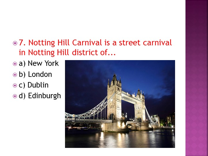 7. Notting Hill Carnival is a street carnival in Notting Hill district of......
