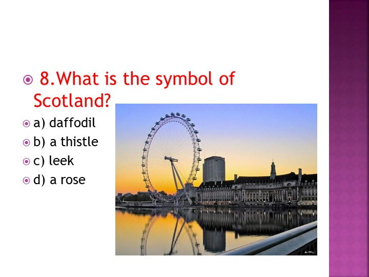 8.What is the symbol of Scotland?a) daffodilb) a thistlec) leekd) a rose