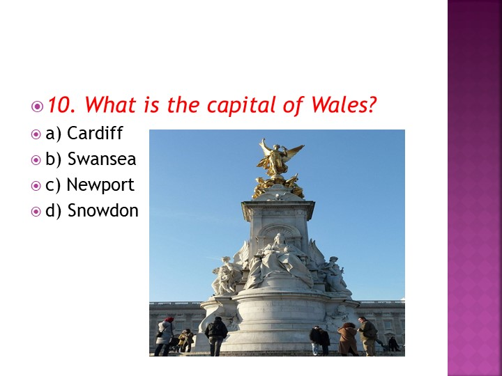 10. What is the capital of Wales?a) Cardiffb) Swanseac) Newportd) Snowdon