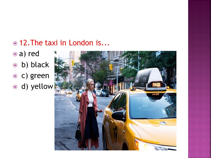 12.The taxi in London is... a) red b) black c) green d) yellow