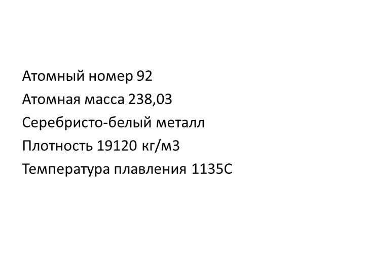 Атомный номер 92Атомная масса 238,03Серебристо-белый металлПлотность 19120...