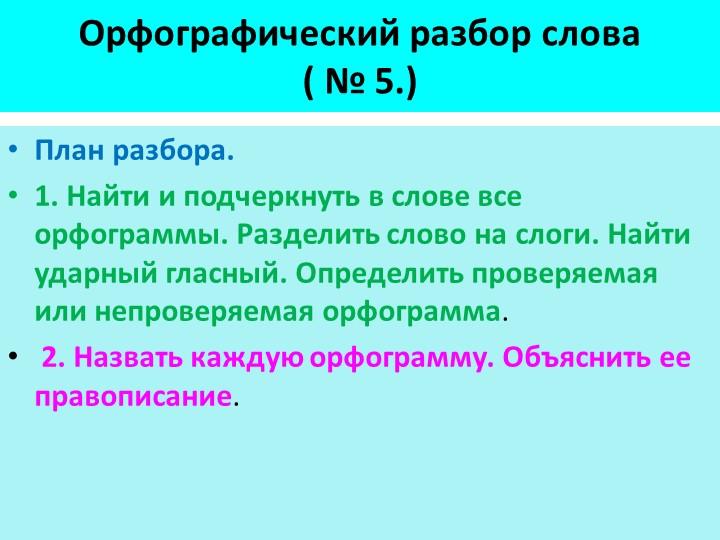 Орфографический разбор слова( № 5.)План разбора.1. Найти и подчеркнуть в сл...