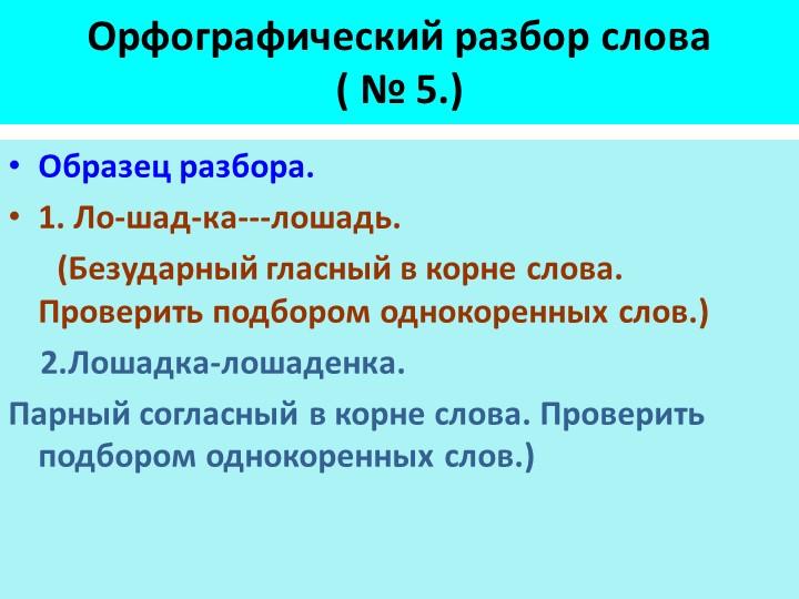 Орфографический разбор слова( № 5.)Образец разбора.1. Ло-шад-ка---лошадь....