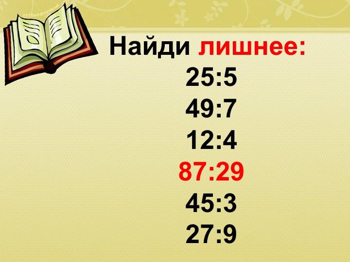 Найди лишнее:25:549:712:4 87:2945:327:9