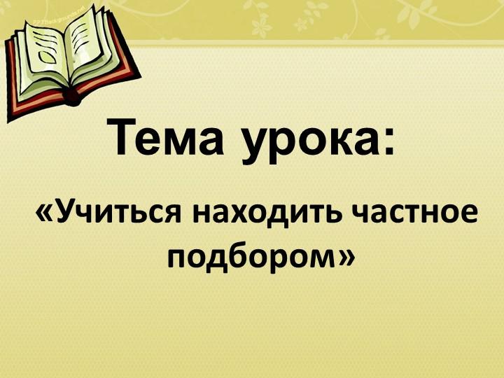 Тема урока: «Учиться находить частное подбором»