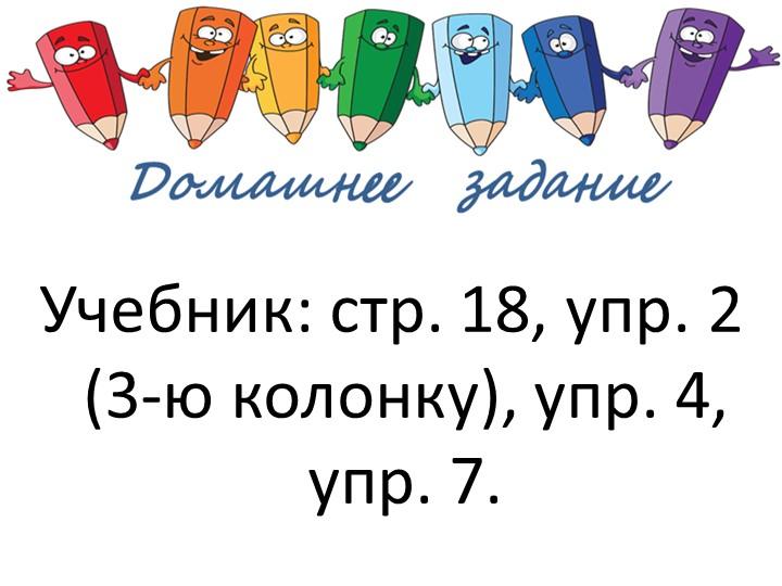 Учебник: стр. 18, упр. 2 (3-ю колонку), упр. 4, упр. 7.