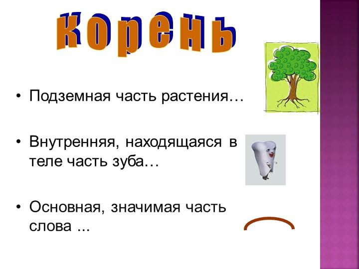 кореньПодземная часть растения…Внутренняя, находящаяся в теле часть зуба…...