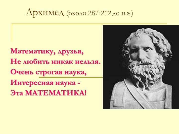 Архимед (около 287-212 до н.э.)Математику, друзья,Не любить никак нельзя.Оч...
