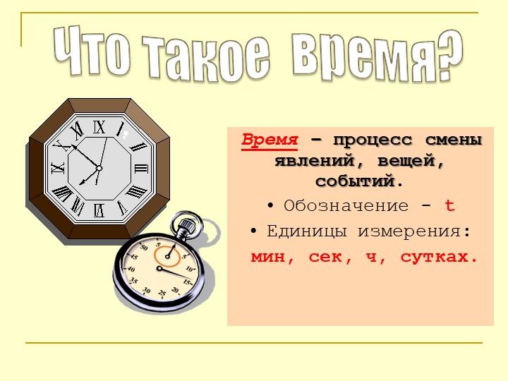 Время – процесс смены явлений, вещей, событий.Обозначение - tЕдиницы измер...