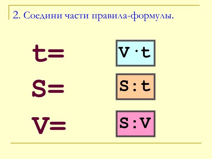 2. Соедини части правила-формулы.   t=S=V=V·tS:tS:V