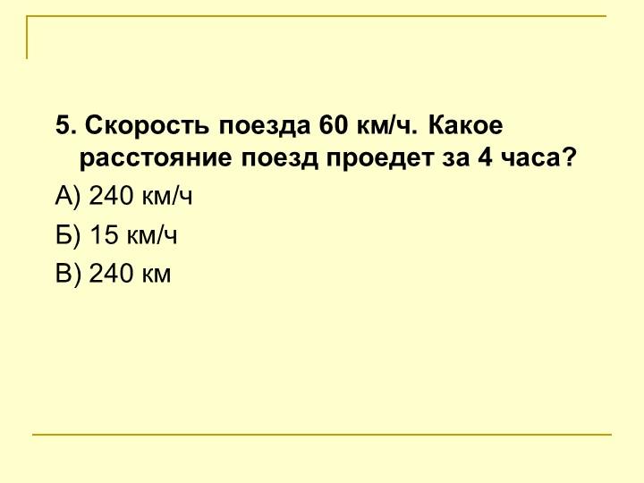 5. Скорость поезда 60 км/ч. Какое расстояние поезд проедет за 4 часа?А) 240...