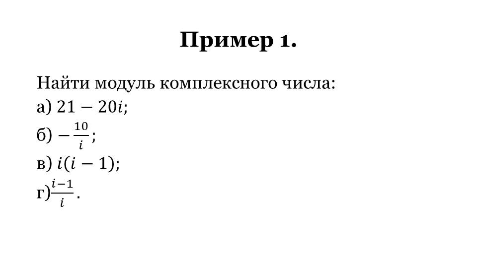 Пример 1.Найти модуль комплексного числа:а) 21−20𝑖;б) − 10 𝑖 ;в) 𝑖 𝑖−1 ;г...