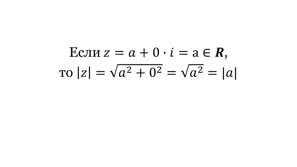 Если 𝑧=𝑎+0∙𝑖=a∈𝑹, то  𝑧 =   𝑎 2 + 0 2  =   𝑎 2  = 𝑎 