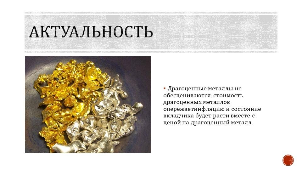 АктуальностьДрагоценные металлы не обесцениваются, стоимость драгоценных мета...