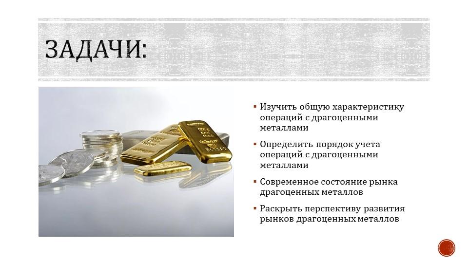 Задачи:Изучить общую характеристику операций с драгоценными металламиОпредел...