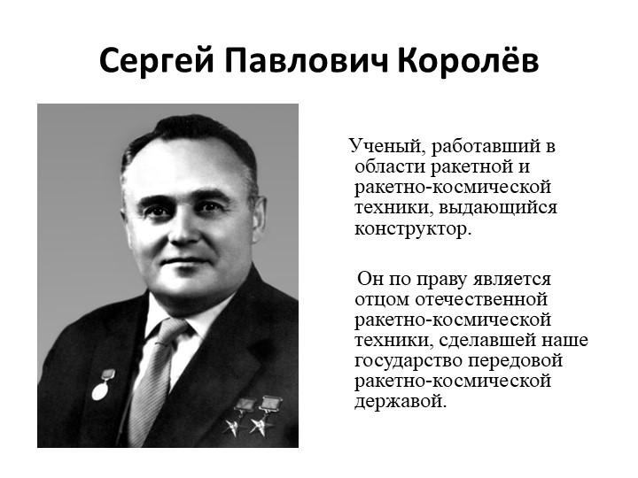 Сергей Павлович Королёв       Ученый, работавший в области ракетной и ракетн...