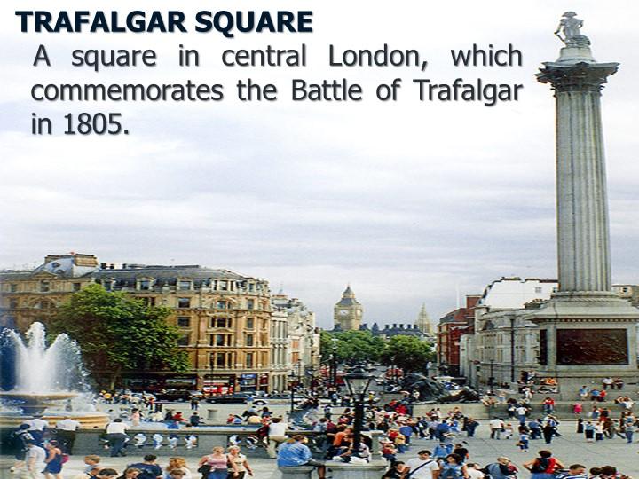 TRAFALGAR SQUARE    A square in central London, which commemorates the Batt...