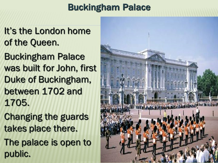 Buckingham PalaceIt's the London home of the Queen. Buckingham Palace was bu...