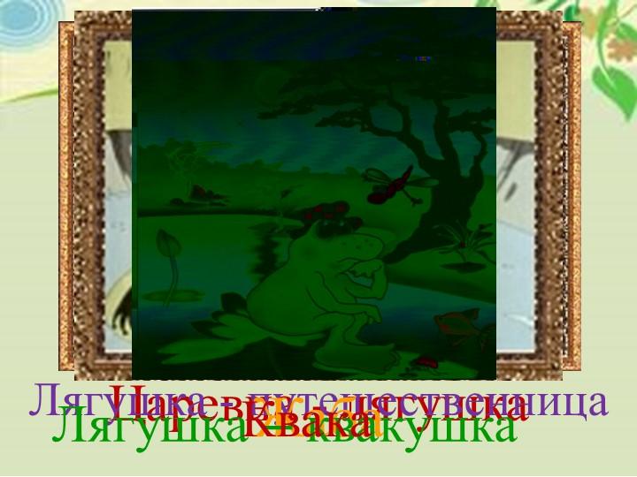 Царевна - лягушкаЛягушка - путешественница ЖабаЛягушка – квакушка Квака