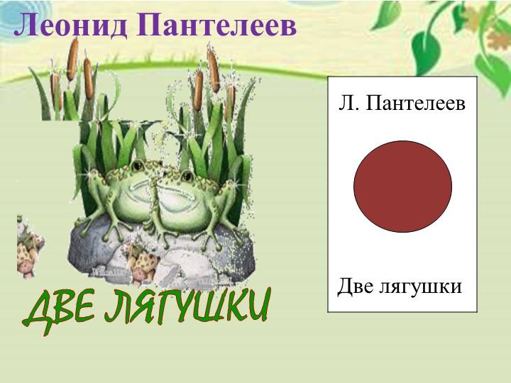 Л. ПантелеевДве лягушкиДВЕ ЛЯГУШКИЛеонид Пантелеев