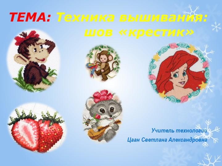 Учитель технологииЦаан Светлана АлександровнаТЕМА: Техника вышивания:...