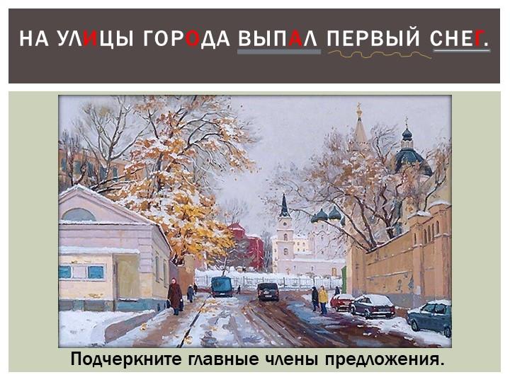 На улицы города выпал первый снег.Подчеркните главные члены предложения.