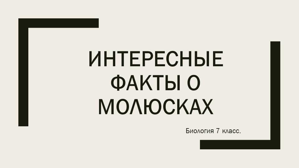 ИНТЕРЕСНЫЕ ФАКТЫ О МОЛЮСКАХБиология 7 класс.