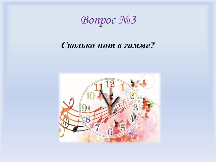 Вопрос №3Сколько нот в гамме?