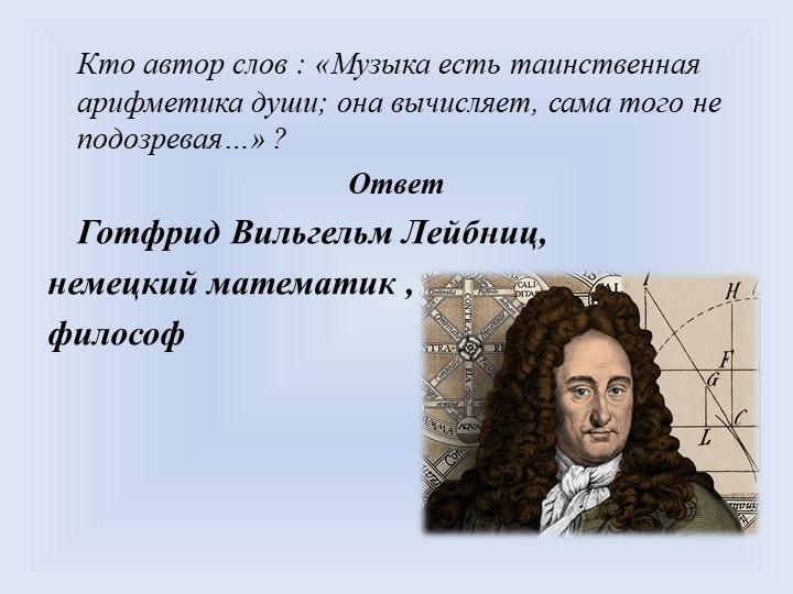 Кто автор слов : «Музыка есть таинственная арифметика души; она вычисляет, с...