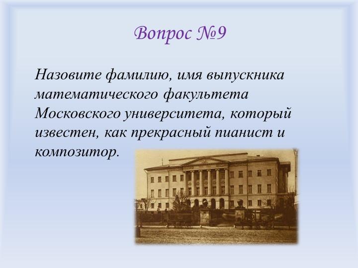 Вопрос №9Назовите фамилию, имя выпускника математического факультета Московс...