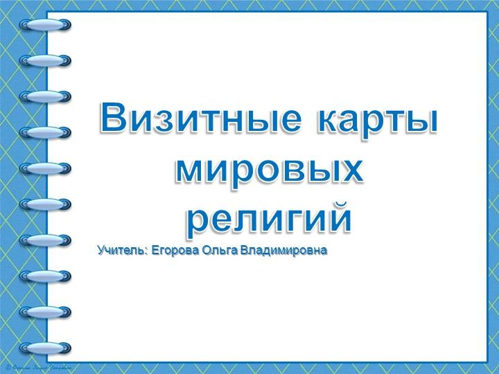 Визитные карты мировых религийУчитель: Егорова Ольга Владимировна
