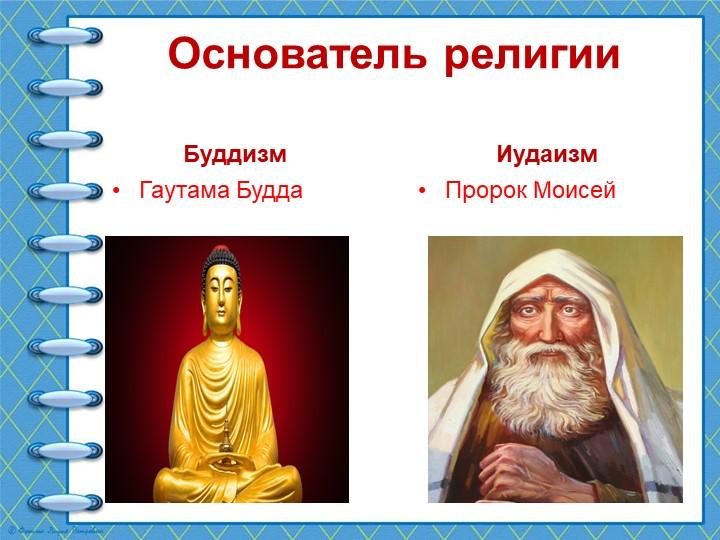 Основатель религииБуддизмГаутама БуддаИудаизмПророк Моисей