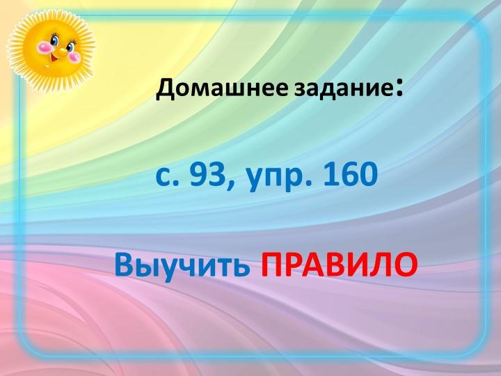 Домашнее задание:с. 93, упр. 160Выучить ПРАВИЛО