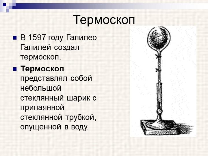 ТермоскопВ 1597 году Галилео Галилей создал   термоскоп. Термоскоп представл...