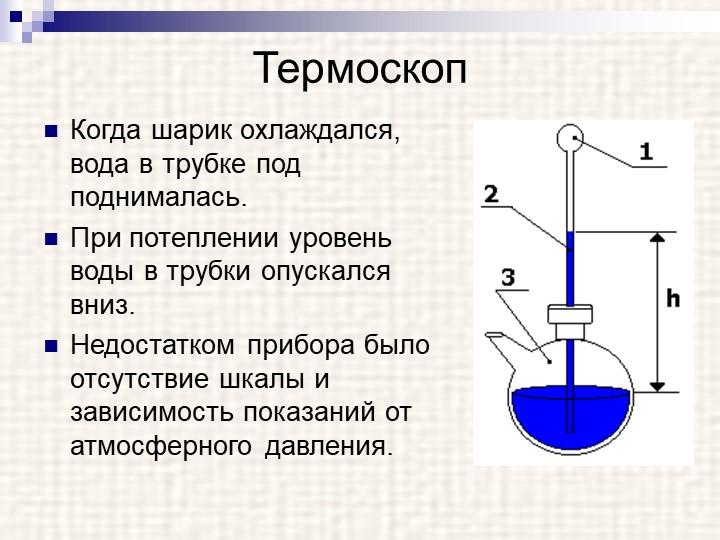 ТермоскопКогда шарик охлаждался,  вода в трубке под   поднималась. При потеп...