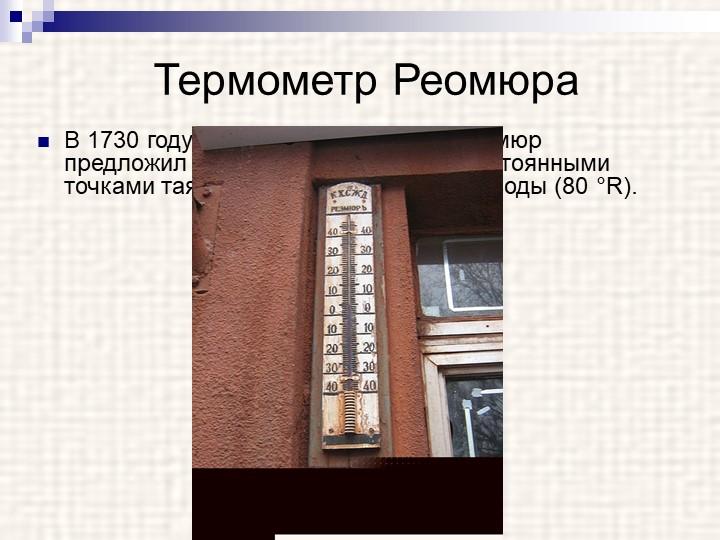 Термометр РеомюраВ 1730 году французский физик Р. Реомюр предложил спиртовой...