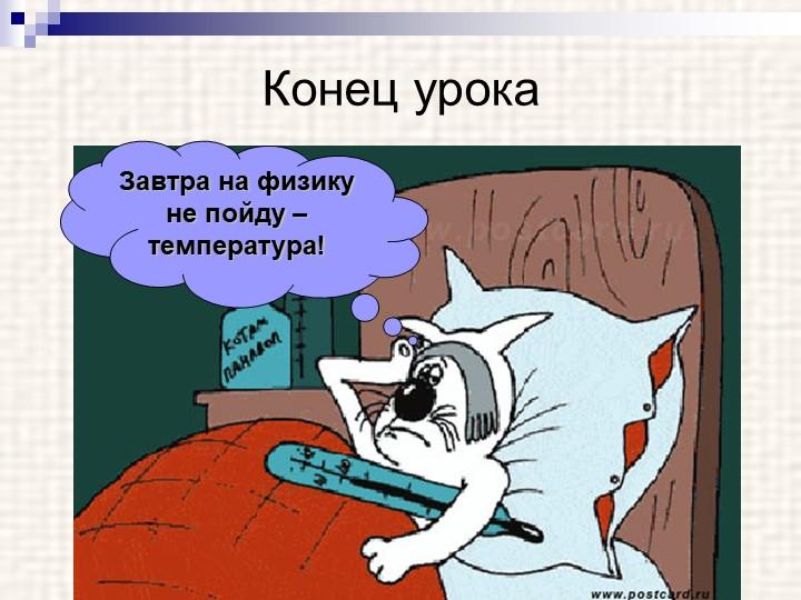 Конец урокаЗавтра на физику не пойду – температура!