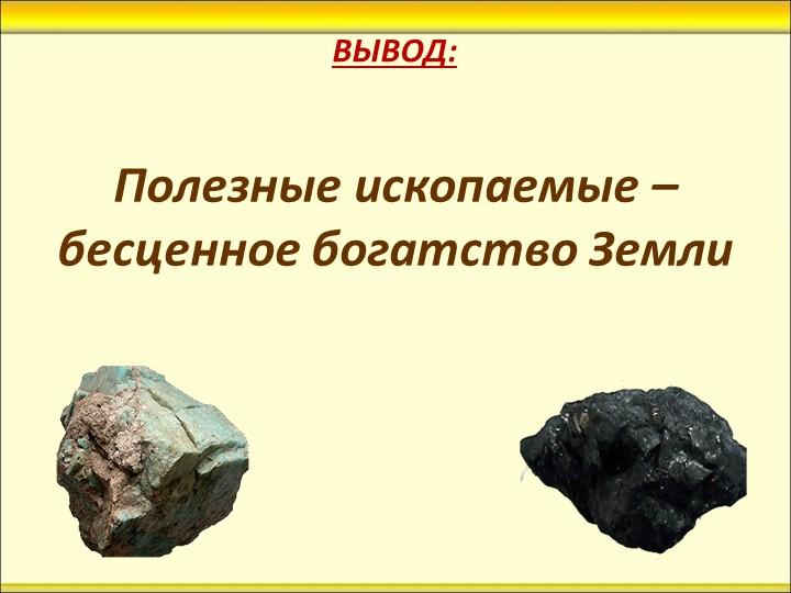 ВЫВОД:Полезные ископаемые – бесценное богатство Земли