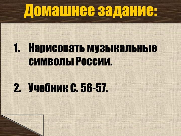 Нарисовать музыкальные символы России.Учебник С. 56-57.Домашнее задание: