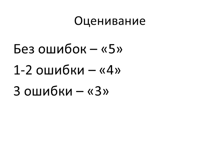 ОцениваниеБез ошибок – «5»1-2 ошибки – «4»3 ошибки – «3»