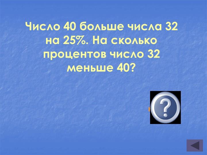 Число 40 больше числа 32 на 25%. На сколько процентов число 32 меньше 40?...